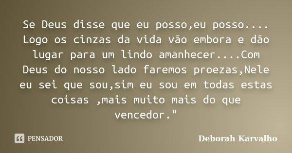 Se Deus disse que eu posso,eu posso.... Logo os cinzas da vida vão embora e dão lugar para um lindo amanhecer....Com Deus do nosso lado faremos proezas,Nele eu ... Frase de Deborah Karvalho.