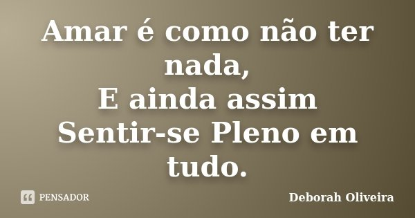 Amar é como não ter nada, E ainda assim Sentir-se Pleno em tudo.... Frase de Deborah Oliveira.