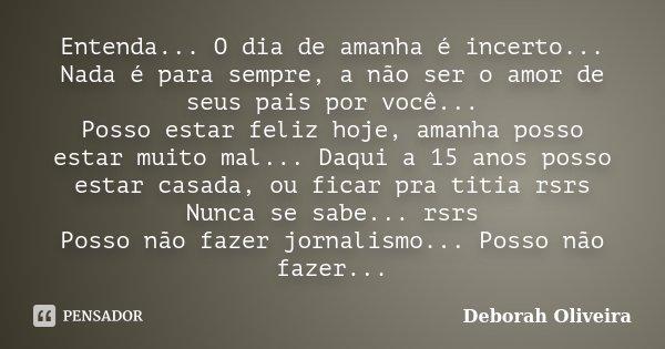 Entenda... O dia de amanha é incerto... Nada é para sempre, a não ser o amor de seus pais por você... Posso estar feliz hoje, amanha posso estar muito mal... Da... Frase de Deborah Oliveira.