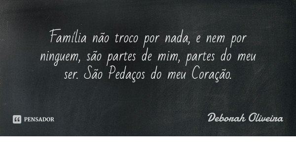 Família não troco por nada, e nem por ninguem, são partes de mim, partes do meu ser. São Pedaços do meu Coração.... Frase de Deborah Oliveira.