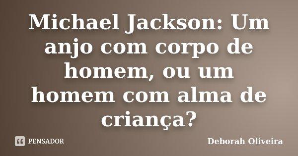 Michael Jackson: Um anjo com corpo de homem, ou um homem com alma de criança?... Frase de Deborah Oliveira.