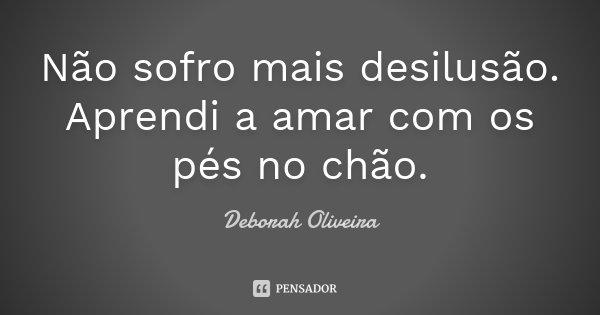 Não sofro mais desilusão. Aprendi a amar com os pés no chão.... Frase de Deborah Oliveira.