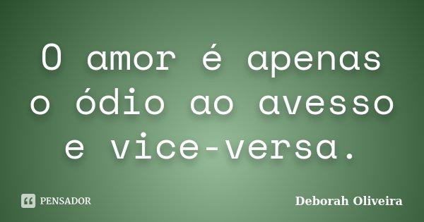 O amor é apenas o ódio ao avesso e vice-versa.... Frase de Deborah Oliveira.