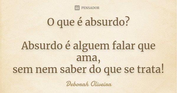 O que é absurdo? Absurdo é alguem falar que ama, sem nem saber do que se trata!... Frase de Deborah Oliveira.