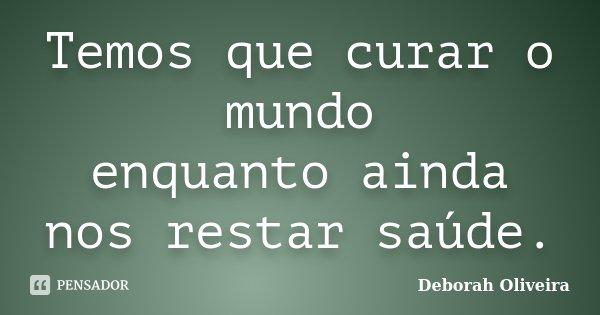 Temos que curar o mundo enquanto ainda nos restar saúde.... Frase de Deborah Oliveira.