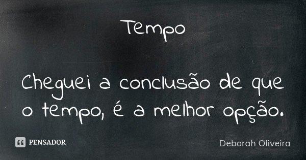 Tempo Cheguei a conclusão de que o tempo, é a melhor opção.... Frase de Deborah Oliveira.