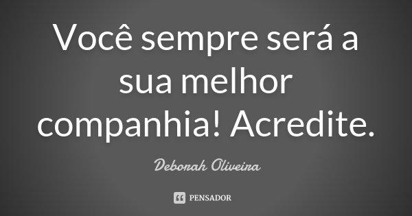 Você sempre será a sua melhor companhia! Acredite.... Frase de Deborah Oliveira.