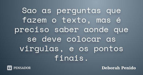 Sao as perguntas que fazem o texto, mas é preciso saber aonde que se deve colocar as virgulas, e os pontos finais.... Frase de Deborah Penido.