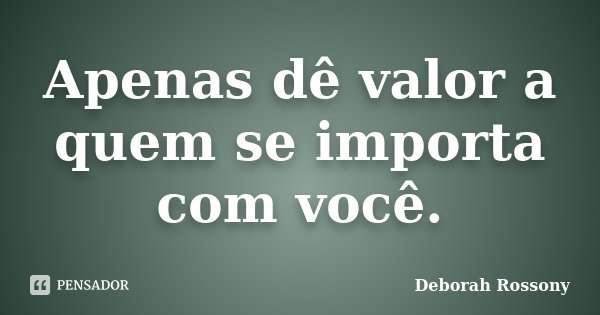 Apenas Dê Valor A Quem Se Importa Com... Deborah Rossony