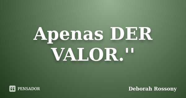 Apenas DER VALOR.''... Frase de Deborah Rossony.