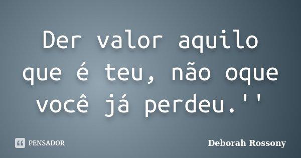Der valor aquilo que é teu, não oque você já perdeu.''... Frase de Deborah Rossony.
