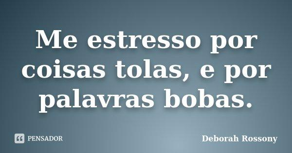 Me estresso por coisas tolas, e por palavras bobas.... Frase de Deborah Rossony.