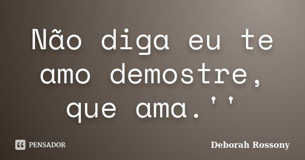 Não diga eu te amo demostre, que ama.''... Frase de Deborah Rossony.