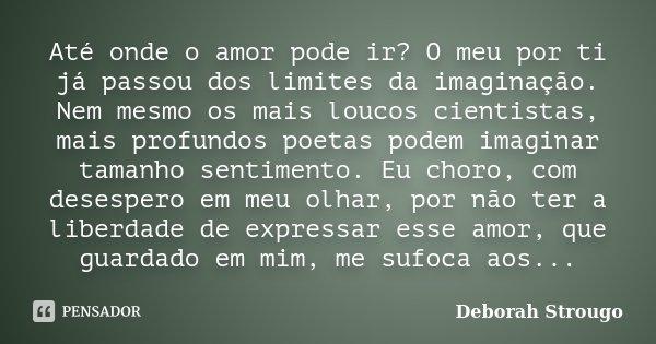 Até onde o amor pode ir? O meu por ti já passou dos limites da imaginação. Nem mesmo os mais loucos cientistas, mais profundos poetas podem imaginar tamanho sen... Frase de Deborah Strougo.