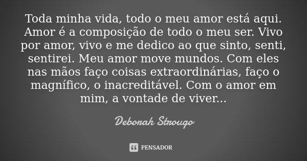 Toda minha vida, todo o meu amor está aqui. Amor é a composição de todo o meu ser. Vivo por amor, vivo e me dedico ao que sinto, senti, sentirei. Meu amor move ... Frase de Deborah Strougo.