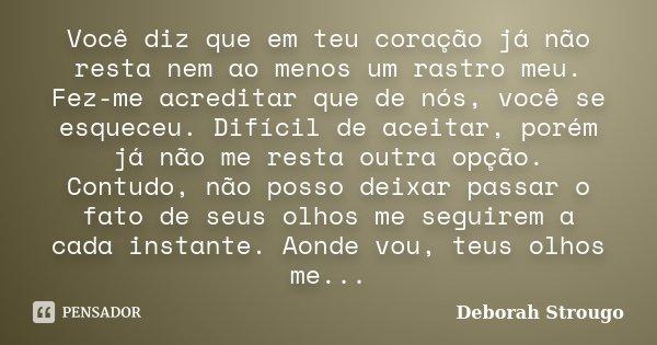 Você diz que em teu coração já não resta nem ao menos um rastro meu. Fez-me acreditar que de nós, você se esqueceu. Difícil de aceitar, porém já não me resta ou... Frase de Deborah Strougo.