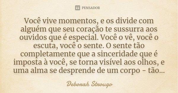 Você vive momentos, e os divide com alguém que seu coração te sussurra aos ouvidos que é especial. Você o vê, você o escuta, você o sente. O sente tão completam... Frase de Deborah Strougo.