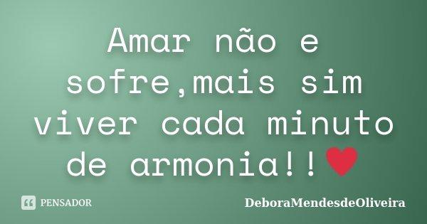 Amar não e sofre,mais sim viver cada minuto de armonia!!♥... Frase de DeboraMendesdeOliveira.