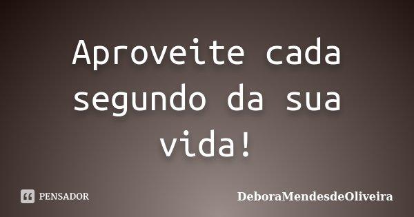 Aproveite cada segundo da sua vida!... Frase de DeboraMendesdeOliveira.