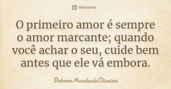 O primeiro amor e sempre o amor marcante,quando vc achar o seu cuide bem antes q ele var em bora !!... Frase de DeboraMendesdeOliveira.