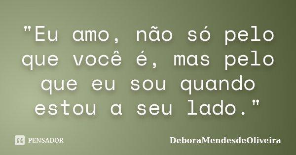"""""""Eu amo, não só pelo que você é, mas pelo que eu sou quando estou a seu lado.""""... Frase de DeboraMendesdeOliveira."""