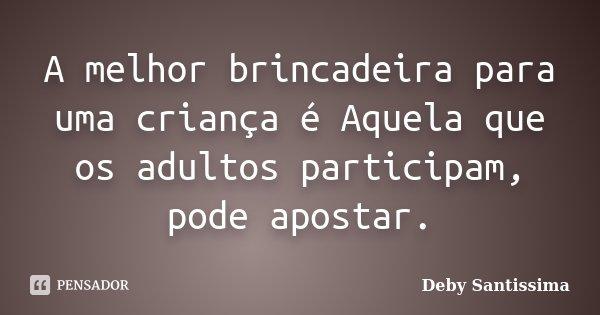 A melhor brincadeira para uma criança é Aquela que os adultos participam, pode apostar.... Frase de Deby Santissima.