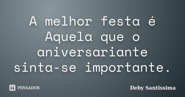 A melhor festa é Aquela que o aniversariante sinta-se importante.... Frase de Deby Santissima.