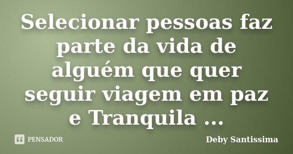 Selecionar pessoas faz parte da vida de alguém que quer seguir viagem em paz e Tranquila ...... Frase de Deby Santissima.