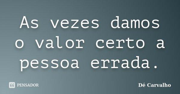 As vezes damos o valor certo a pessoa errada.... Frase de Dé Carvalho.
