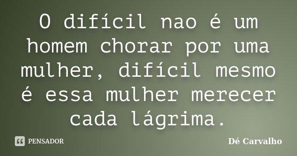 O difícil nao é um homem chorar por uma mulher, difícil mesmo é essa mulher merecer cada lágrima.... Frase de Dé Carvalho.