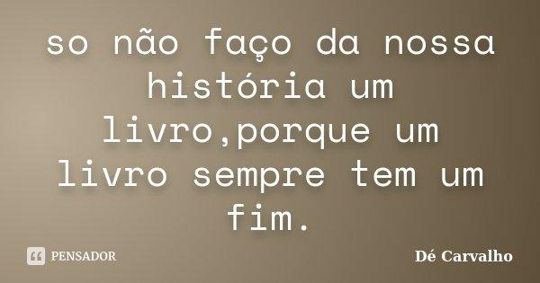 so não faço da nossa história um livro,porque um livro sempre tem um fim.... Frase de Dé Carvalho.