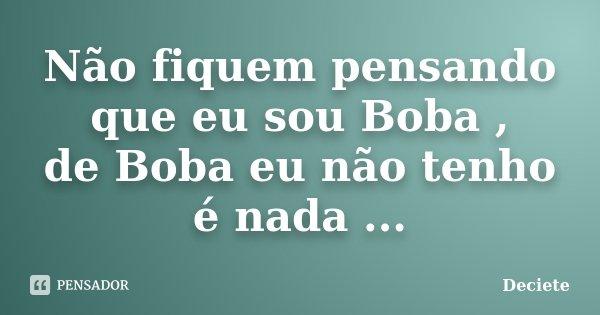 Não fiquem pensando que eu sou Boba , de Boba eu não tenho é nada ...... Frase de Deciete.