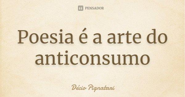 Poesia é a arte do anticonsumo... Frase de Décio Pignatari.