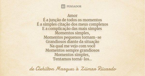 Amor É a junção de todos os momentos É a simples citação dos meus complexos E a complicação das mais simples Momentos simples, Momentos pequenos tornam-se Grand... Frase de de Clehilton Marques à Ziimar Riicardo.