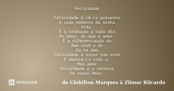 Felicidade Felicidade é tê-lo presente A cada momento da minha Vida. É a tradução a cada dia Do amor, do que é amar. É a diferenciação do Amo você e do Eu te am... Frase de de Clehilton Marques à Ziimar Riicardo.