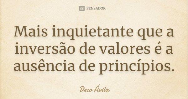 Mais inquietante que a inversão de valores é a ausência de princípios... Frase de Deco Ávila.