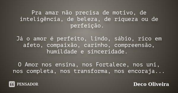 Pra amar não precisa de motivo, de inteligência, de beleza, de riqueza ou de perfeição. Já o amor é perfeito, lindo, sábio, rico em afeto, compaixão, carinho, c... Frase de Deco Oliveira.