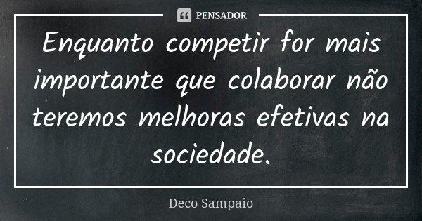 Enquanto competir for mais importante que colaborar não teremos melhoras efetivas na sociedade.... Frase de Deco Sampaio.