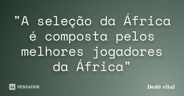 """""""A seleção da África é composta pelos melhores jogadores da África""""... Frase de Dedé vital."""
