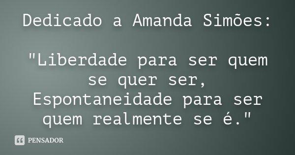 """Dedicado a Amanda Simões: """"Liberdade para ser quem se quer ser, Espontaneidade para ser quem realmente se é.""""... Frase de Autor Desconhecido."""