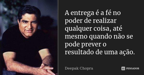 A entrega é a fé no poder de realizar qualquer coisa, até mesmo quando não se pode prever o resultado de uma ação.... Frase de Deepak Chopra.