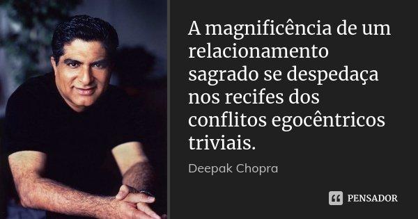 A magnificência de um relacionamento sagrado se despedaça nos recifes dos conflitos egocêntricos triviais.... Frase de Deepak Chopra.