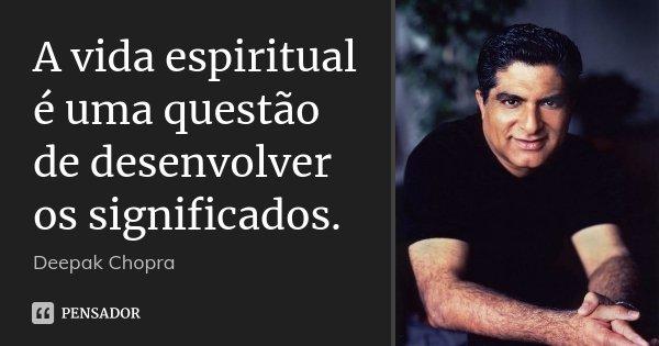 A vida espiritual é uma questão de desenvolver os significados.... Frase de Deepak Chopra.