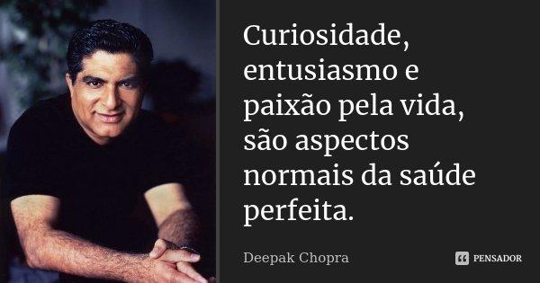 Curiosidade, entusiasmo e paixão pela vida, são aspectos normais da saúde perfeita.... Frase de DEEPAK CHOPRA.