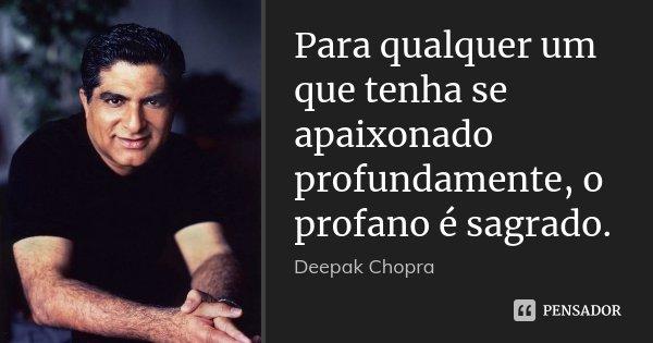 Para qualquer um que tenha se apaixonado profundamente, o profano é sagrado.... Frase de Deepak Chopra.