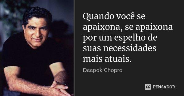 Quando você se apaixona, se apaixona por um espelho de suas necessidades mais atuais.... Frase de Deepak Chopra.