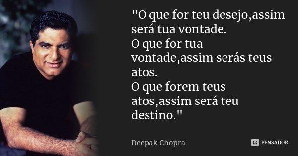 """""""O que for teu desejo,assim será tua vontade. O que for tua vontade,assim serás teus atos. O que forem teus atos,assim será teu destino.""""... Frase de Deepak Chopra."""
