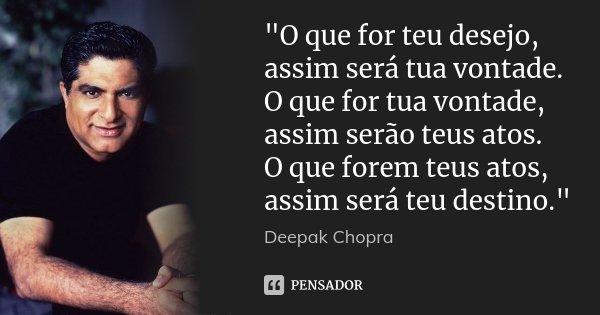 """""""O que for teu desejo, assim será tua vontade. O que for tua vontade, assim serão teus atos. O que forem teus atos, assim será teu destino.""""... Frase de Deepak Chopra."""