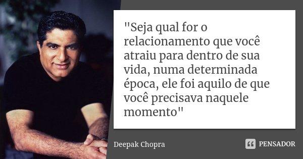 """""""Seja qual for o relacionamento que você atraiu para dentro de sua vida, numa determinada época, ele foi aquilo de que você precisava naquele momento""""... Frase de Deepak Chopra."""