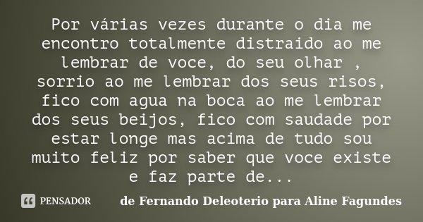 Por várias vezes durante o dia me encontro totalmente distraido ao me lembrar de voce, do seu olhar , sorrio ao me lembrar dos seus risos, fico com agua na boca... Frase de de Fernando Deleoterio para Aline Fagundes.